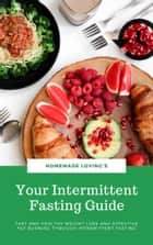 Your Intermittent Fasting Guide - Fast And Healthy Weight Loss And Effective Fat Burning Through Intermittent Fasting (Ultimate Fasting Guide) ebook by HOMEMADE LOVING'S