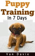 Puppy Training in 7 Days ebook by Van Davie