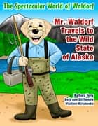 The Spectacular World of Waldorf - Mr. Waldorf Travels to the Wild State of Alaska ebook by Barbara Terry, Beth Ann Stifflemire