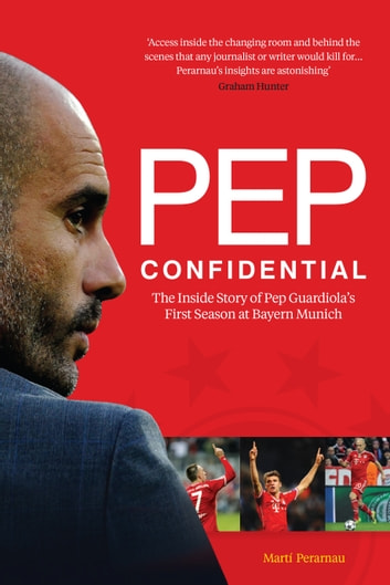 Pep Confidential - The Inside Story of Pep Guardiola's First Season at Bayern Munich ebook by Marti Perarnau
