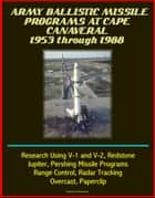 Army Ballistic Missile Programs at Cape Canaveral 1953 through 1988: Research Using V-1 and V-2, Redstone, Jupiter, Pershing Missile Programs, Range Control, Radar Tracking, Overcast, Paperclip ebook by Progressive Management