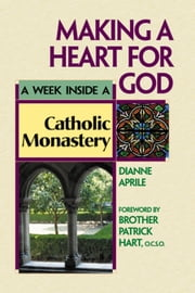 Making a Heart for God - A Week Inside a Catholic Monastery ebook by Dianne Aprile