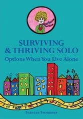 Surviving & Thriving Solo - Options When You Live Alone ebook by Frances Frommer