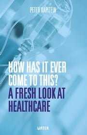 How has it ever come to this? - a fresh look at healtcare ebook by Peter Kapitein
