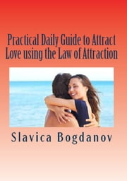Practical Daily Guide to Attract Love using the Law of Attraction: Learn to unleash your power to meet the man or woman of your dreams ebook by Slavica Bogdanov