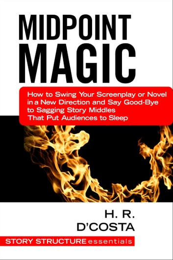 Midpoint Magic - How to Swing Your Screenplay or Novel in a New Direction and Say Good-Bye to Sagging Story Middles That Put Audiences to Sleep ebook by H. R. D'Costa