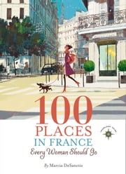 100 Places in France Every Woman Should Go ebook by Marcia DeSanctis