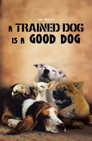 A TRAINED DOG IS A GOOD DOG ebook by Jan Meyer
