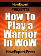 How To Play a Warrior In WoW ebook by HowExpert