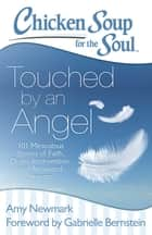 Chicken Soup for the Soul: Touched by an Angel - 101 Miraculous Stories of Faith, Divine Intervention, and Answered Prayers ebook by Amy Newmark, Gabrielle Bernstein