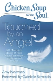 Chicken Soup for the Soul: Touched by an Angel - 101 Miraculous Stories of Faith, Divine Intervention, and Answered Prayers ebook by Amy Newmark,Gabrielle Bernstein