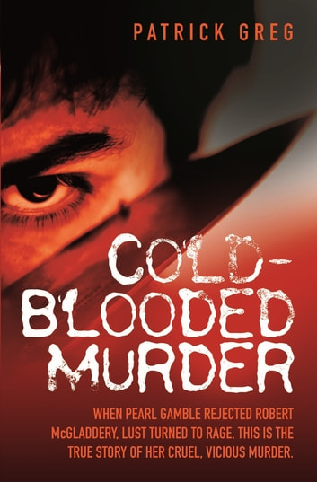 Cold Blooded Murder - When Pearl Gamble Rejected Robert McGladdery, Lust Turned to Rage. This is the True Story of Her Cruel, Vicious Murder ebook by Greg Patrick,Patrick Greg