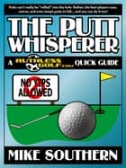 The Putt Whisperer: A RuthlessGolf.com Quick Guide ebook by Mike Southern