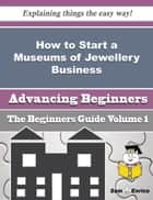 How to Start a Museums of Jewellery Business (Beginners Guide) - How to Start a Museums of Jewellery Business (Beginners Guide) ebook by Katlyn Nicholson