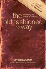 The Old Fashioned Way - Reclaiming the Lost Art of Romance ebook by Ginger Kolbaba,Old is New, LLC,Rik Swartzwelder