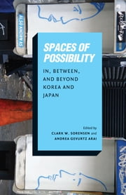 Spaces of Possibility - In, Between, and Beyond Korea and Japan ebook by Clark W. Sorensen,Andrea Gevurtz Arai