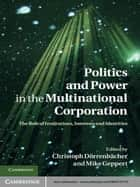 Politics and Power in the Multinational Corporation - The Role of Institutions, Interests and Identities ebook by Christoph Dörrenbächer, Mike Geppert