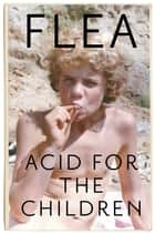 Acid For The Children - The autobiography of Flea, the Red Hot Chili Peppers legend ebook by Flea