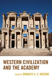 Western Civilization and the Academy ebook by Stephen H. Balch,Patrick J. Deneen,Anthony M. Esolen,Toby Huff,Rob Koons,Daniel J. Mahoney,Anthony O'Hear,Norma Thompson