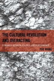 The Cultural Revolution and Overacting - Dynamics between Politics and Performance ebook by Tuo Wang
