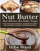 Nut Butter: Most Delicious Nut Butter Recipes: Easy Delicious Peanut Almond Walnut Macadamia Coconut Butter Recipes ebook by Hiba Ward