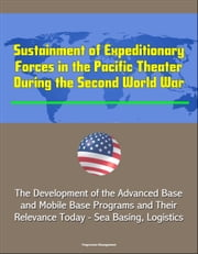 Sustainment of Expeditionary Forces in the Pacific Theater During the Second World War: The Development of the Advanced Base and Mobile Base Programs and Their Relevance Today - Sea Basing, Logistics ebook by Progressive Management