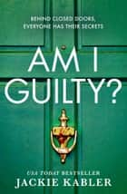 Am I Guilty?: The psychological crime thriller debut from the Top 10 kindle bestselling author of THE PERFECT COUPLE ebook by Jackie Kabler
