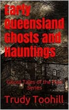 Early Queensland Ghosts and Hauntings - Ghost Tales of the Past Series ebook by Trudy Toohill