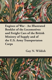 Engines of War - An Illustrated Booklet of the Locomotives and Freight Cars of the British Ministry of Supply and of the U.S. Army Transportaton Corps ebook by Guy N. Wildish