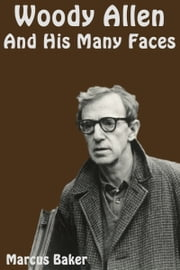 Woody Allen and His Many Faces ebook by Marcus Baker