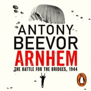 Arnhem - The Battle for the Bridges, 1944: The Sunday Times No 1 Bestseller audiobook by Antony Beevor
