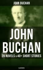 JOHN BUCHAN: 28 Novels & 40+ Short Stories (Illustrated) - Thriller Classics, Spy Novels, Supernatural Tales, Historical Works, The Great War Writings & Autobiography; Including Complete Richard Hannay, Dickson McCunn & Sir Edward Leithen Series ebook by John Buchan