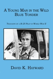 A Young Man in the Wild Blue Yonder: Thoughts of a B-25 Pilot in World War II ebook by Hayward, David K.