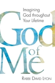 God of Me - Imagining God throughout Your Lifetime ebook by Rabbi David Lyon