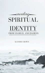 Unveiling Spiritual Identity From 1Samuel and 2Samuel ebook by Kayode Crown