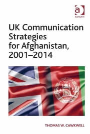 UK Communication Strategies for Afghanistan, 2001–2014 ebook by Dr Thomas W. Cawkwell