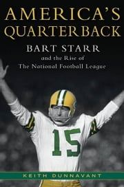 America's Quarterback - Bart Starr and the Rise of the National Football League ebook by Keith Dunnavant