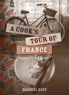 A Cook's Tour of France - Regional French Recipes ebook by Gabriel Gate