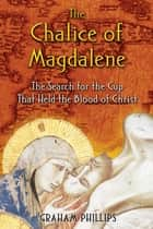 The Chalice of Magdalene - The Search for the Cup That Held the Blood of Christ ebook by Graham Phillips