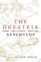 The Oresteia: Agamemnon, Women at the Graveside, Orestes in Athens ebook by Oliver Taplin, Aeschylus