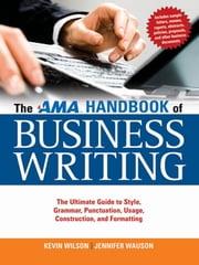 The AMA Handbook of Business Writing: The Ultimate Guide to Style, Grammar, Punctuation, Usage, Construction and Formatting - The Ultimate Guide to Style, Grammar, Punctuation, Usage, Construction and Formatting ebook by Kevin WILSON,Jennifer WAUSON