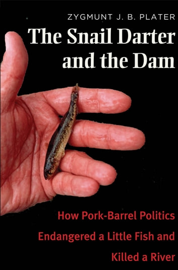 The Snail Darter and the Dam - How Pork-Barrel Politics Endangered a Little Fish and Killed a River ebook by Zygmunt Jan Broel Plater