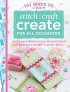 101 Ways to Stitch Craft Create for All Occasions - Birthdays, Weddings, Christmas, Easter, Halloween & Many More... ebook by Various Contributors