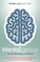Mentalligence - A New Psychology of Thinking--Learn What It Takes to be More Agile, Mindful, and Connected in Today's World ebook by Dr. Kristen Lee, PhD
