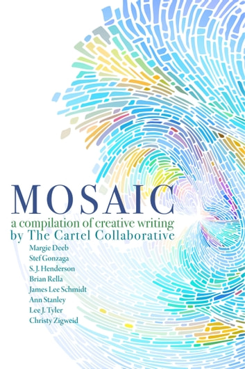 Mosaic, A Compilation Of Creative Writing By The Cartel Collaborative ebook by Ann Stanley,Margie Deeb,Stef Gonzaga,S. J. Henderson,Brian Rella,James Lee Schmidt,Lee J Tyler,Christy Zigweid