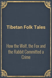 How the Wolf, the Fox and the Rabbit Committed a Crime ebook by Tibetan Folk Tales