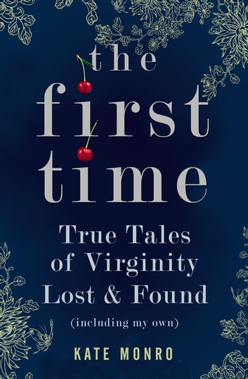 The First Time - True Tales of Virginity Lost and Found ebook by Kate Monro