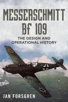 Messerschmitt Bf 109 - The Design and Operational History ebook by Jan Forsgren