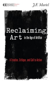 Reclaiming Art in the Age of Artifice - A Treatise, Critique, and Call to Action ebook by J.F. Martel