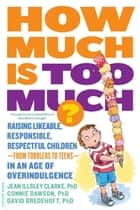 How Much Is Too Much? [previously published as How Much Is Enough?] - Raising Likeable, Responsible, Respectful Children -- from Toddlers to Teens -- in an Age of Overindulgence ebook by Jean Illsley Clarke, Connie Dawson, David Bredehoft